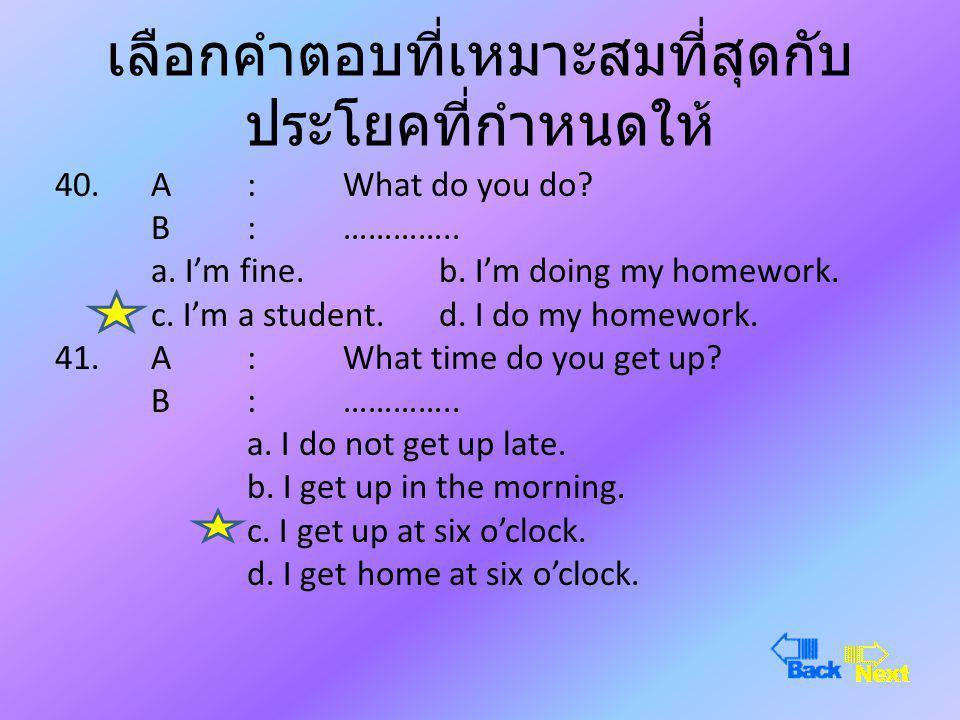 เลือกคำตอบที่เหมาะสมที่สุดกับ ประโยคที่กำหนดให้ 38.A :………….. is that book? B : Two hundred baht. a.How muchb.How many c.Whatd.Where 39.A :Are you a st