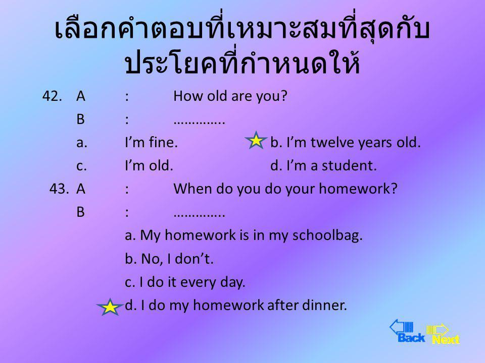 เลือกคำตอบที่เหมาะสมที่สุดกับ ประโยคที่กำหนดให้ 40.A :What do you do? B : ………….. a. I'm fine.b. I'm doing my homework. c. I'm a student.d. I do my hom