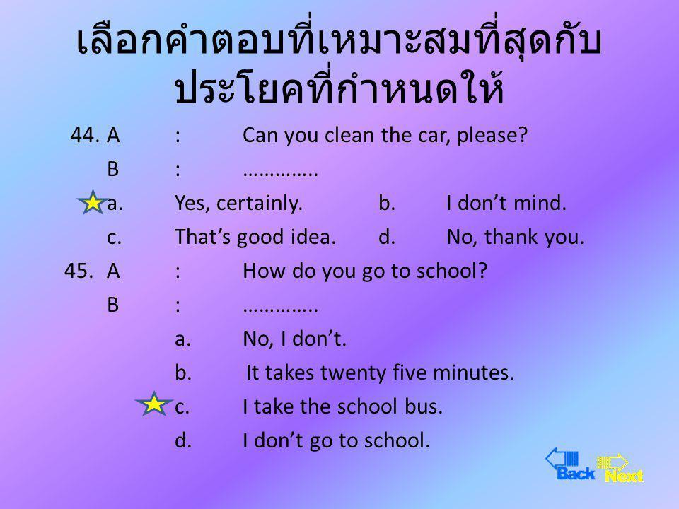 เลือกคำตอบที่เหมาะสมที่สุดกับ ประโยคที่กำหนดให้ 42.A :How old are you? B : ………….. a.I'm fine.b. I'm twelve years old. c.I'm old.d. I'm a student. 43.A