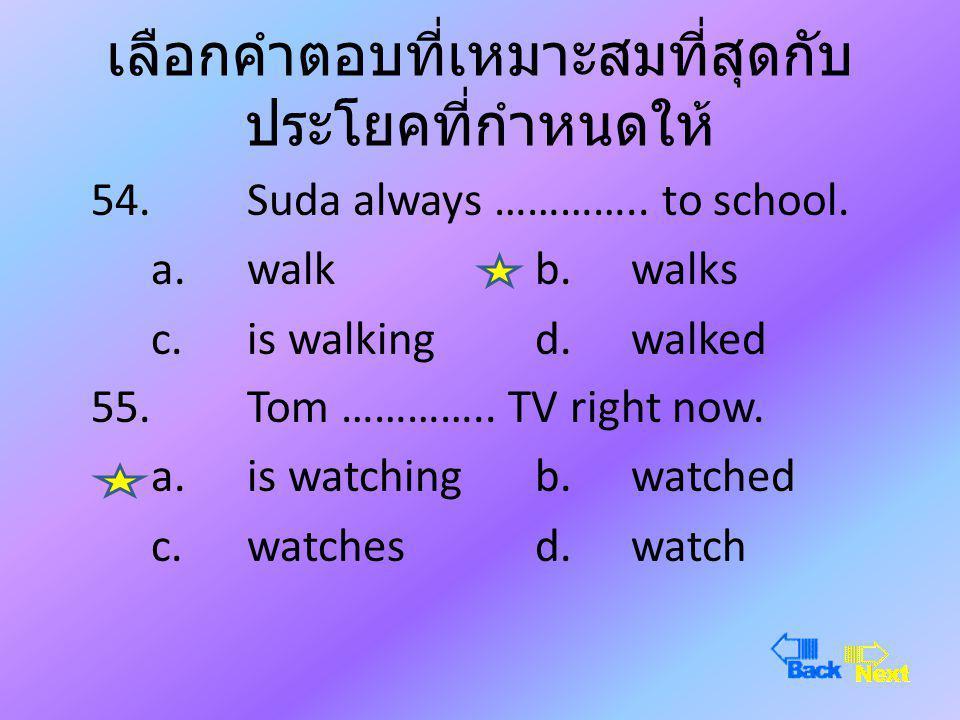 เลือกคำตอบที่เหมาะสมที่สุดกับ ประโยคที่กำหนดให้ 52.She ………….. to Phuket last week. a.goesb.has gone c.wentd.will go 53.They ………….. to school every mor
