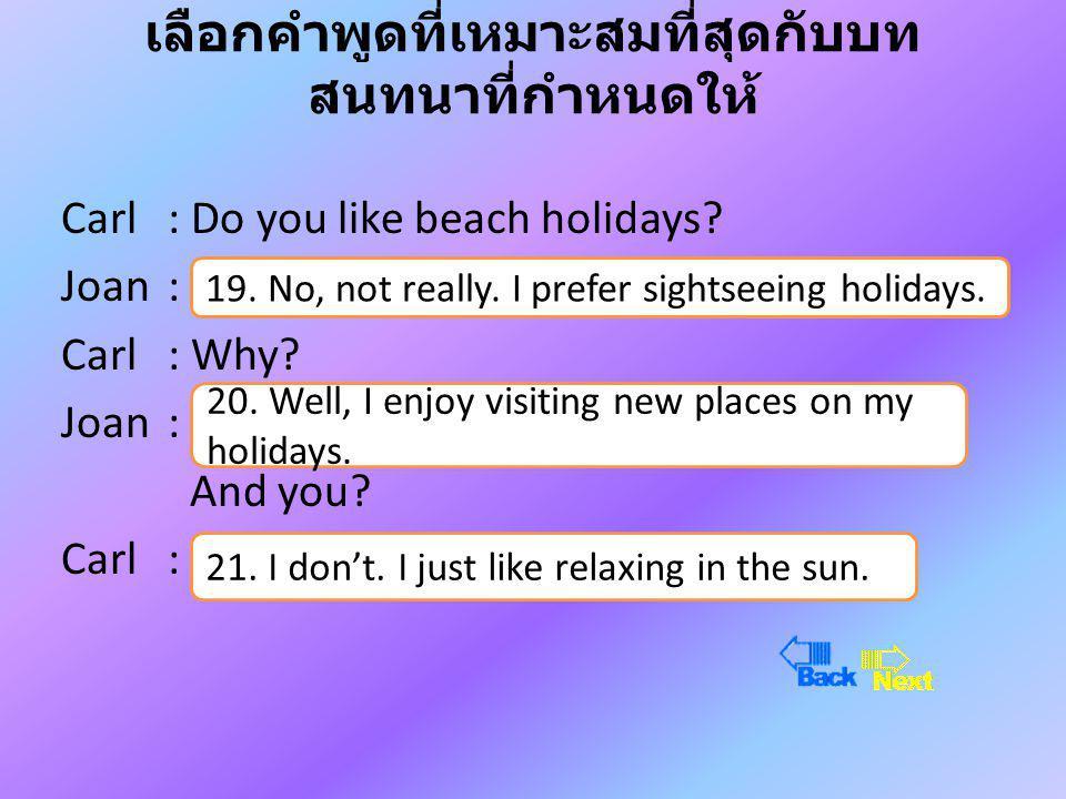 เลือกคำพูดที่เหมาะสมที่สุดกับบท สนทนาที่กำหนดให้ Carl : Do you like beach holidays.