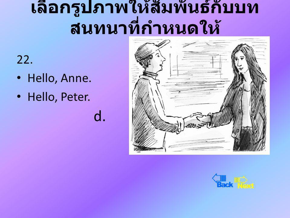 เลือกรูปภาพให้สัมพันธ์กับบท สนทนาที่กำหนดให้ 22. • Hello, Anne. • Hello, Peter. d.