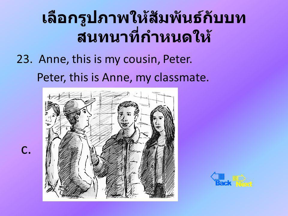 เลือกรูปภาพให้สัมพันธ์กับบท สนทนาที่กำหนดให้ 23.Anne, this is my cousin, Peter.