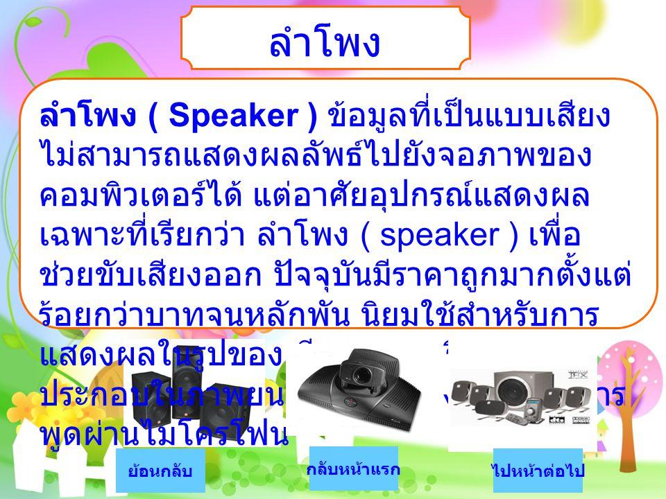 ลำโพง ลำโพง ( Speaker ) ข้อมูลที่เป็นแบบเสียง ไม่สามารถแสดงผลลัพธ์ไปยังจอภาพของ คอมพิวเตอร์ได้ แต่อาศัยอุปกรณ์แสดงผล เฉพาะที่เรียกว่า ลำโพง ( speaker