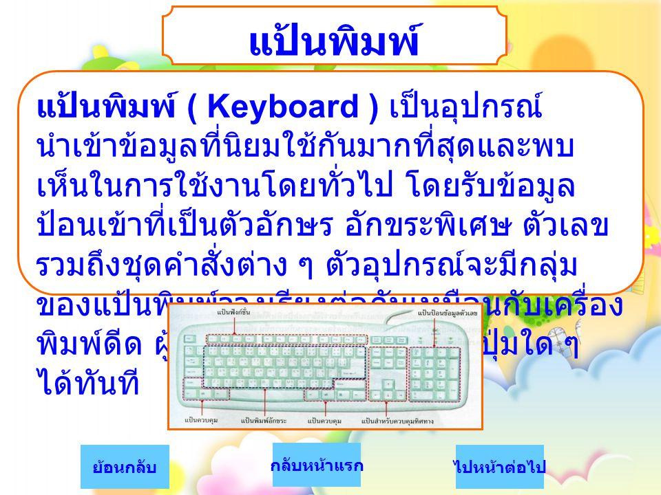 แป้นพิมพ์ แป้นพิมพ์ ( Keyboard ) เป็นอุปกรณ์ นำเข้าข้อมูลที่นิยมใช้กันมากที่สุดและพบ เห็นในการใช้งานโดยทั่วไป โดยรับข้อมูล ป้อนเข้าที่เป็นตัวอักษร อัก