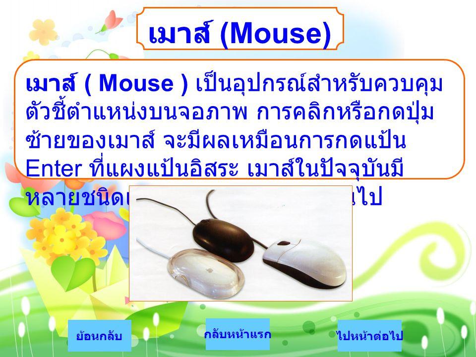 เมาส์ (Mouse) เมาส์ ( Mouse ) เป็นอุปกรณ์สำหรับควบคุม ตัวชี้ตำแหน่งบนจอภาพ การคลิกหรือกดปุ่ม ซ้ายของเมาส์ จะมีผลเหมือนการกดแป้น Enter ที่แผงแป้นอิสระ