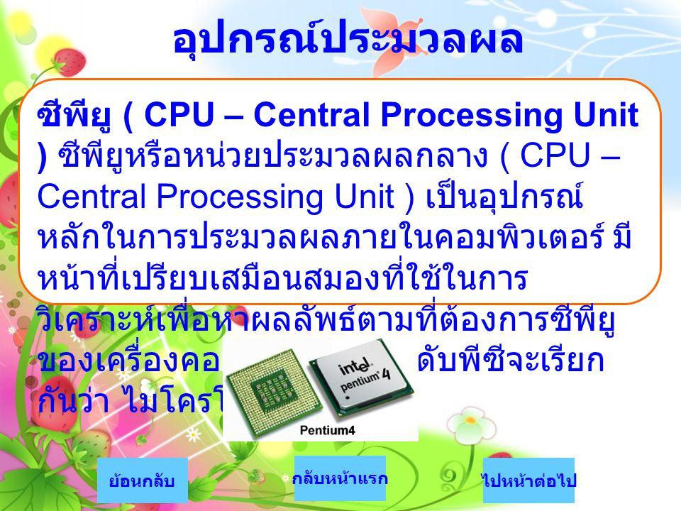 อุปกรณ์ประมวลผล ซีพียู ( CPU – Central Processing Unit ) ซีพียูหรือหน่วยประมวลผลกลาง ( CPU – Central Processing Unit ) เป็นอุปกรณ์ หลักในการประมวลผลภา