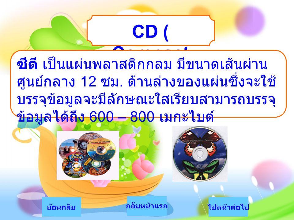 CD ( Compact Disc ) ไปหน้าต่อไปย้อนกลับ กลับหน้าแรก ซีดี เป็นแผ่นพลาสติกกลม มีขนาดเส้นผ่าน ศูนย์กลาง 12 ซม. ด้านล่างของแผ่นซึ่งจะใช้ บรรจุข้อมูลจะมีลั
