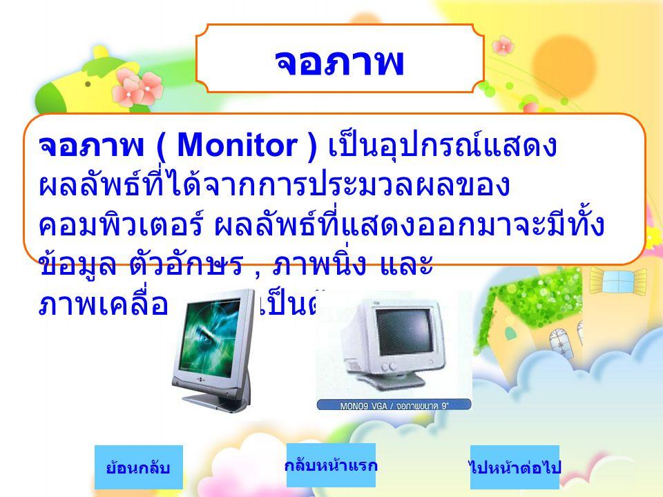 จอภาพ จอภาพ ( Monitor ) เป็นอุปกรณ์แสดง ผลลัพธ์ที่ได้จากการประมวลผลของ คอมพิวเตอร์ ผลลัพธ์ที่แสดงออกมาจะมีทั้ง ข้อมูล ตัวอักษร, ภาพนิ่ง และ ภาพเคลื่อน