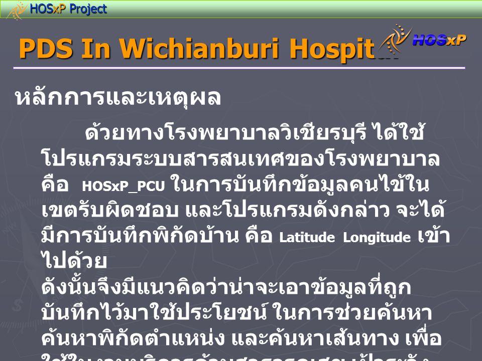 HOSxP Project PDS In Wichianburi Hospital วัตถุประสงค์ • ช่วยในการบันทึก / ค้นหาพิกัดตำแหน่ง บ้านผู้ป่วย ในการเยี่ยมบ้าน หรือการเข้า ให้การช่วยเหลือทางการแพทย์ฉุกเฉิน • ช่วยค้นหาเส้นทางและแสดงเส้นทางที่ ใกล้ที่สุด จากพิกัดอ้างอิงไปยังพิกัดปลายทาง • ช่วยคำนวณระยะทางและเวลาการ เดินทาง จากพิกัดอ้างอิงไปยังพิกัดปลายทาง • สามารถระบุพิกัดเฝ้าระวังทางระบาด วิทยา • ระบุพิกัดคนไข้โรคเรื้อรัง • ระบุพิกัดกลุ่มเป้าหมายตามช่วงอายุ
