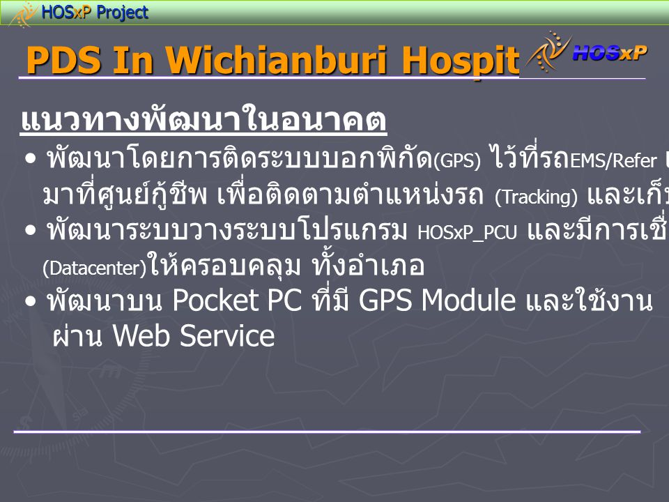 HOSxP Project PDS In Wichianburi Hospital แนวทางพัฒนาในอนาคต • พัฒนาโดยการติดระบบบอกพิกัด (GPS) ไว้ที่รถ EMS/Refer แล้วให้ส่งพิกัด มาที่ศูนย์กู้ชีพ เพ