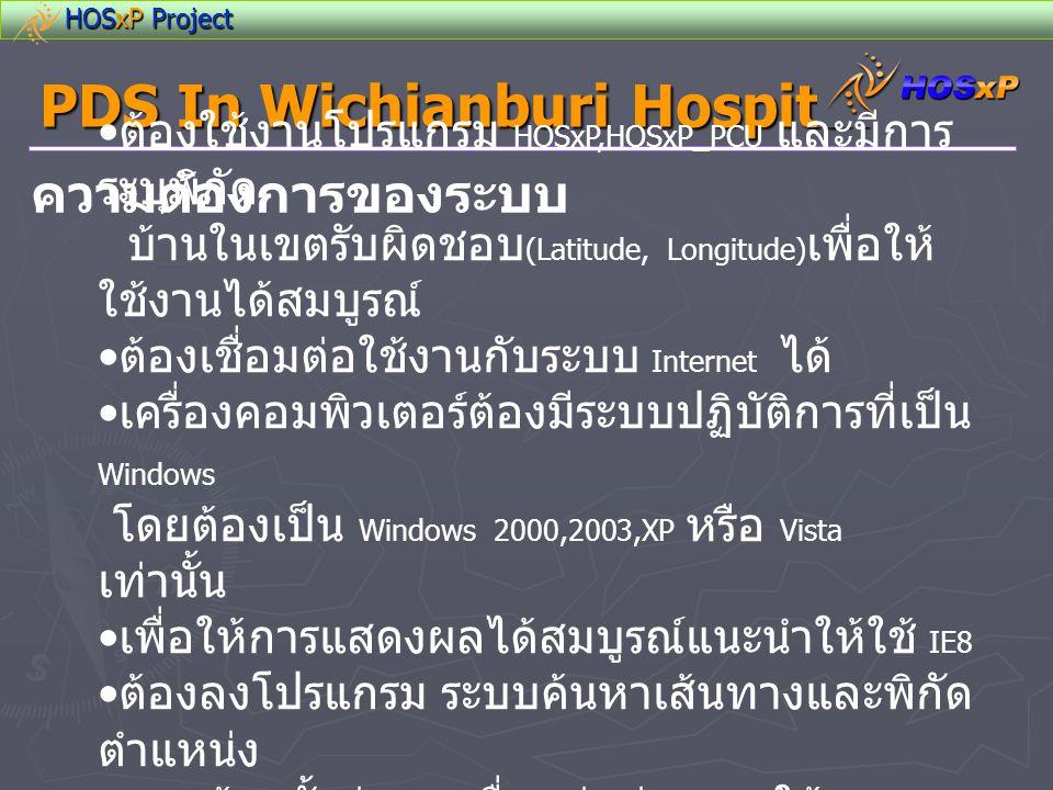 HOSxP Project PDS In Wichianburi Hospital อุปกรณ์ที่ใช้ในการพัฒนา • เครื่องคอมพิวเตอร์ ที่ติดตั้ง Windows XP • โปรแกรม Visual Basic, PHP, Google Map API Function • Internet ควรเป็น ADSL • ฐานข้อมูล HOSxP_PCU ( ใช้เก็บพิกัดและข้อมูลคนไข้ในเขตรับผิดชอบ )