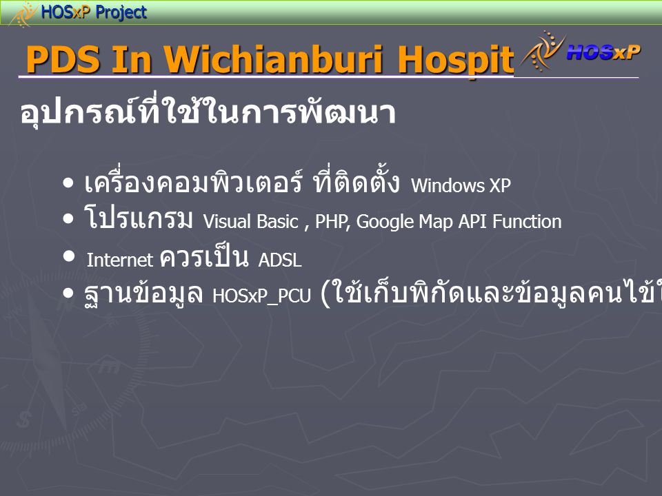 HOSxP Project PDS In Wichianburi Hospital อุปกรณ์ที่ใช้ในการพัฒนา • เครื่องคอมพิวเตอร์ ที่ติดตั้ง Windows XP • โปรแกรม Visual Basic, PHP, Google Map A
