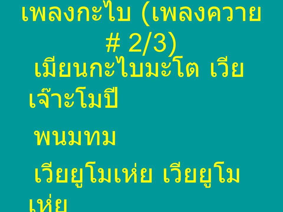 เพลงกะไบ ( เพลงควาย # 2/3) เมียนกะไบมะโต เวีย เจ๊าะโมปี พนมทม เวียยูโมเห่ย เวียยูโม เห่ย เออ เออ เอย เวียยูโม เห่ย