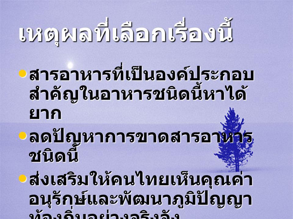 เหตุผลที่เลือกเรื่องนี้ • สารอาหารที่เป็นองค์ประกอบ สำคัญในอาหารชนิดนี้หาได้ ยาก • ลดปัญหาการขาดสารอาหาร ชนิดนี้ • ส่งเสริมให้คนไทยเห็นคุณค่า อนุรักษ์