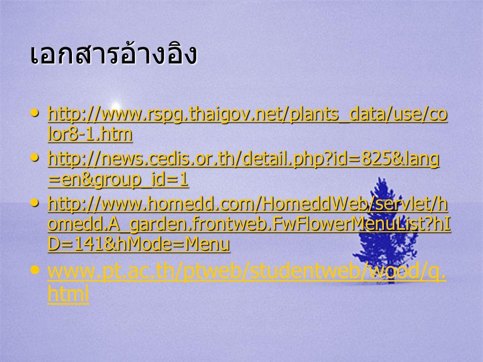 เอกสารอ้างอิง • http://www.rspg.thaigov.net/plants_data/use/co lor8-1.htm http://www.rspg.thaigov.net/plants_data/use/co lor8-1.htm http://www.rspg.th