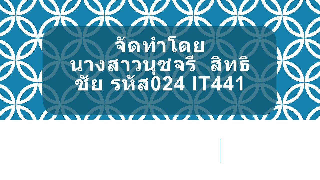 จัดทำโดย นางสาวนุชจรี สิทธิ ชัย รหัส 024 IT441