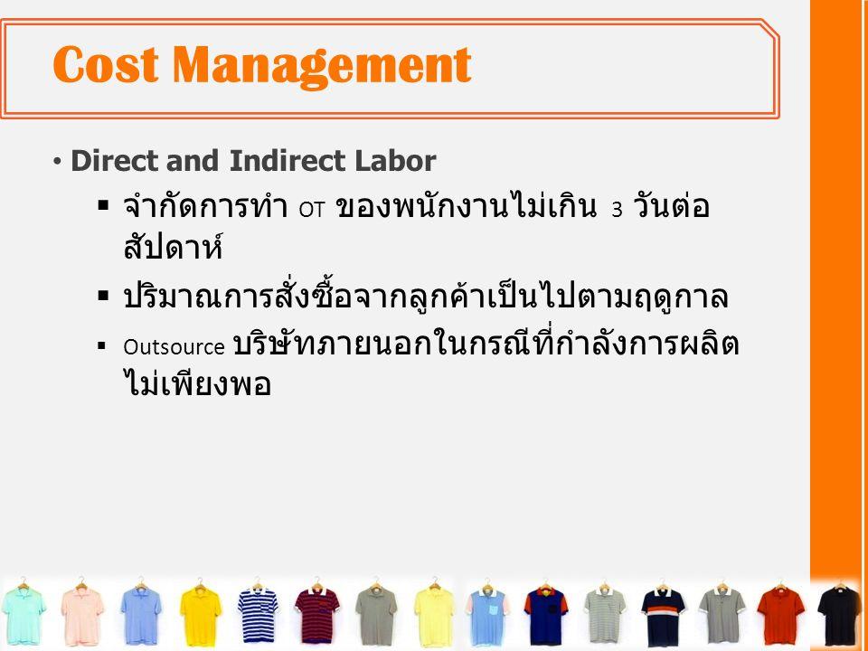 Cost Management • Direct and Indirect Labor  จำกัดการทำ OT ของพนักงานไม่เกิน 3 วันต่อ สัปดาห์  ปริมาณการสั่งซื้อจากลูกค้าเป็นไปตามฤดูกาล  Outsource บริษัทภายนอกในกรณีที่กำลังการผลิต ไม่เพียงพอ