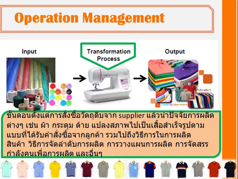 Operation Management ขั้นตอนตั้งแต่การสั่งซื้อวัตถุดิบจาก supplier แล้วนำปัจจัยการผลิต ต่างๆ เช่น ผ้า กระดุม ด้าย แปลงสภาพไปเป็นเสื้อสำเร็จรูปตาม แบบที่ได้รับคำสั่งซื้อจากลูกค้า รวมไปถึงวิธีการในการผลิต สินค้า วิธีการจัดลำดับการผลิต การวางแผนการผลิต การจัดสรร กำลังคนเพื่อการผลิต และอื่นๆ