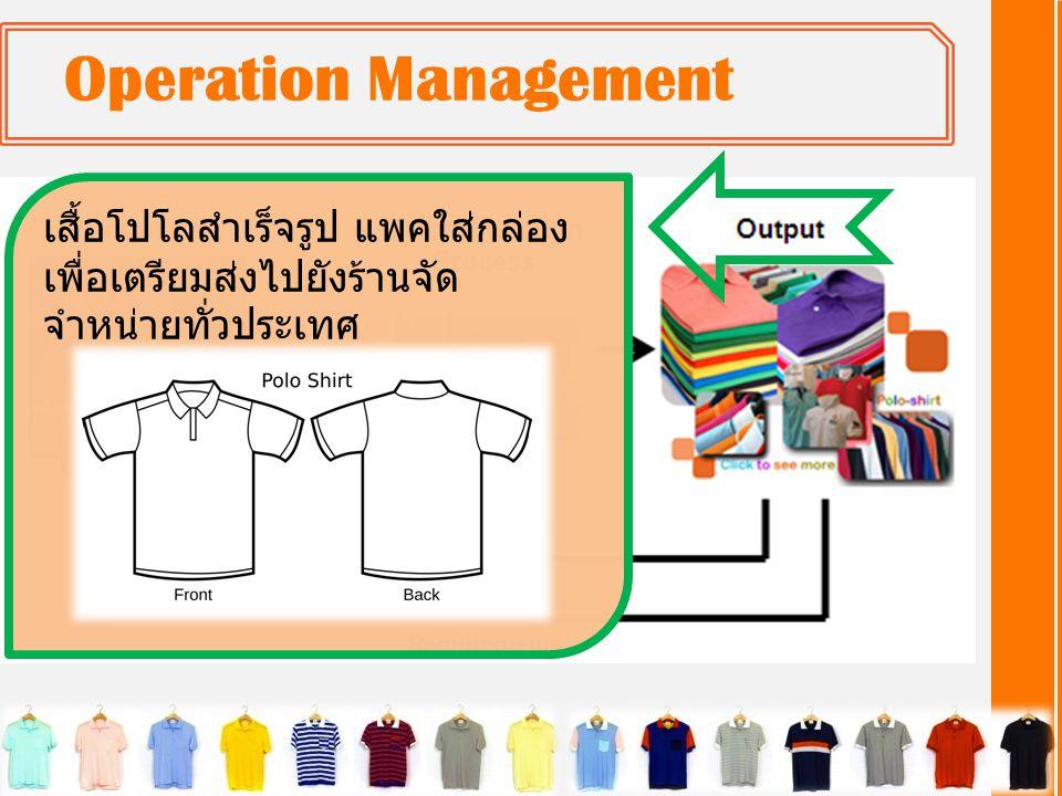 Operation Management • ควบคุมการทำงานของกระบวนการ เพื่อให้การทำงานของ ระบบการผลิตเสื้อบรรลุเป้าหมายที่ตั้งไว้ • ทำหน้าที่ประเมินผล เช่น ปริมาณและคุณภาพของสินค้าที่ ผลิตได้นำมาเปรียบเทียบกับเป้าหมายที่วางแผนไว้