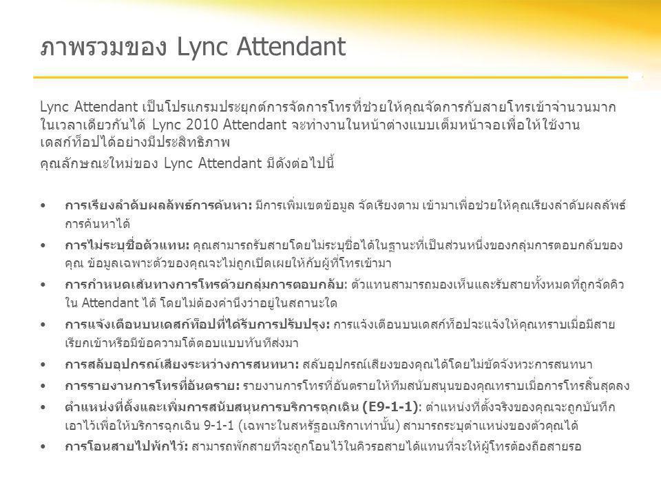 ภาพรวมของ Lync Attendant Lync Attendant เป็นโปรแกรมประยุกต์การจัดการโทรที่ช่วยให้คุณจัดการกับสายโทรเข้าจำนวนมาก ในเวลาเดียวกันได้ Lync 2010 Attendant