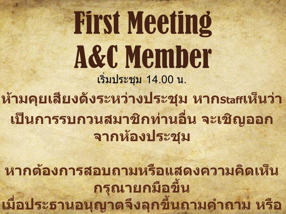 First Meeting A&C Member ห้ามคุยเสียงดังระหว่างประชุม หาก Staff เห็นว่า เป็นการรบกวนสมาชิกท่านอื่น จะเชิญออก จากห้องประชุม หากต้องการสอบถามหรือแสดงความคิดเห็น กรุณายกมือขึ้น เมื่อประธานอนุญาตจึงลุกขึ้นถามคำถาม หรือ เสนอแนะต่างๆ ห้ามนำอาหารเข้ามาในที่ประชุม + เช็คชื่อด้วย นะคะ ^^)/ เริ่มประชุม 14.00 น.