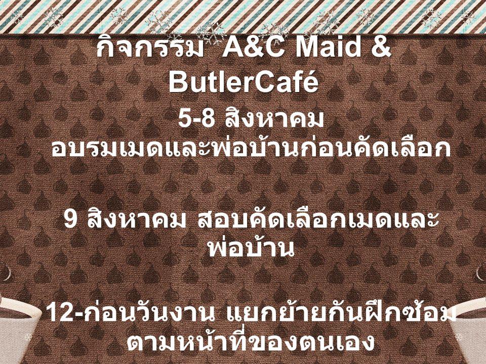 กิจกรรม A&C Maid & ButlerCafé 5-8 สิงหาคม อบรมเมดและพ่อบ้านก่อนคัดเลือก 9 สิงหาคม สอบคัดเลือกเมดและ พ่อบ้าน 12- ก่อนวันงาน แยกย้ายกันฝึกซ้อม ตามหน้าที่ของตนเอง