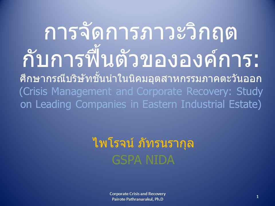 การจัดการภาวะวิกฤต กับการฟื้นตัวขององค์การ: ศึกษากรณีบริษัทชั้นนำในนิคมอุตสาหกรรมภาคตะวันออก (Crisis Management and Corporate Recovery: Study on Leading Companies in Eastern Industrial Estate) ไพโรจน์ ภัทรนรากุล GSPA NIDA 1 Corporate Crisis and Recovery Pairote Pathranarakul, Ph.D