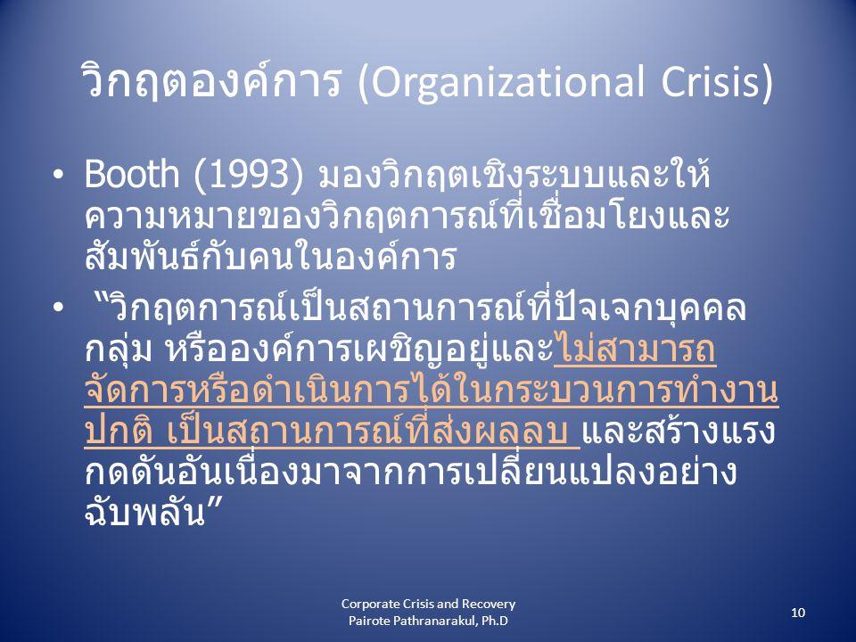 วิกฤตองค์การ (Organizational Crisis) • Booth (1993) มองวิกฤตเชิงระบบและให้ ความหมายของวิกฤตการณ์ที่เชื่อมโยงและ สัมพันธ์กับคนในองค์การ • วิกฤตการณ์เป็นสถานการณ์ที่ปัจเจกบุคคล กลุ่ม หรือองค์การเผชิญอยู่และไม่สามารถ จัดการหรือดำเนินการได้ในกระบวนการทำงาน ปกติ เป็นสถานการณ์ที่ส่งผลลบ และสร้างแรง กดดันอันเนื่องมาจากการเปลี่ยนแปลงอย่าง ฉับพลัน 10 Corporate Crisis and Recovery Pairote Pathranarakul, Ph.D