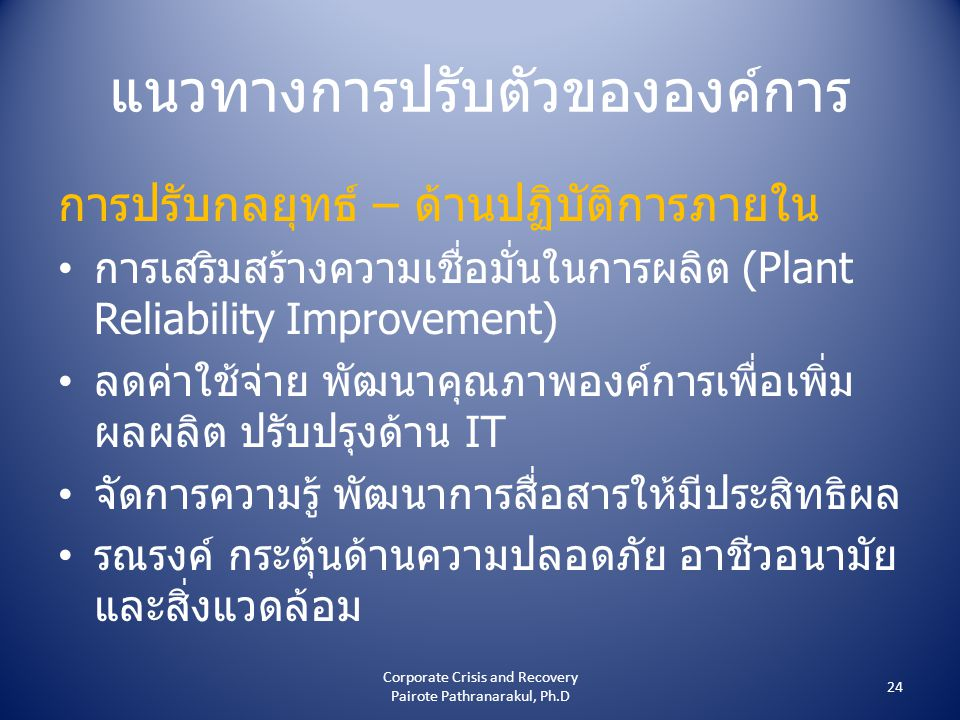 แนวทางการปรับตัวขององค์การ การปรับกลยุทธ์ – ด้านปฏิบัติการภายใน • การเสริมสร้างความเชื่อมั่นในการผลิต (Plant Reliability Improvement) • ลดค่าใช้จ่าย พัฒนาคุณภาพองค์การเพื่อเพิ่ม ผลผลิต ปรับปรุงด้าน IT • จัดการความรู้ พัฒนาการสื่อสารให้มีประสิทธิผล • รณรงค์ กระตุ้นด้านความปลอดภัย อาชีวอนามัย และสิ่งแวดล้อม 24 Corporate Crisis and Recovery Pairote Pathranarakul, Ph.D