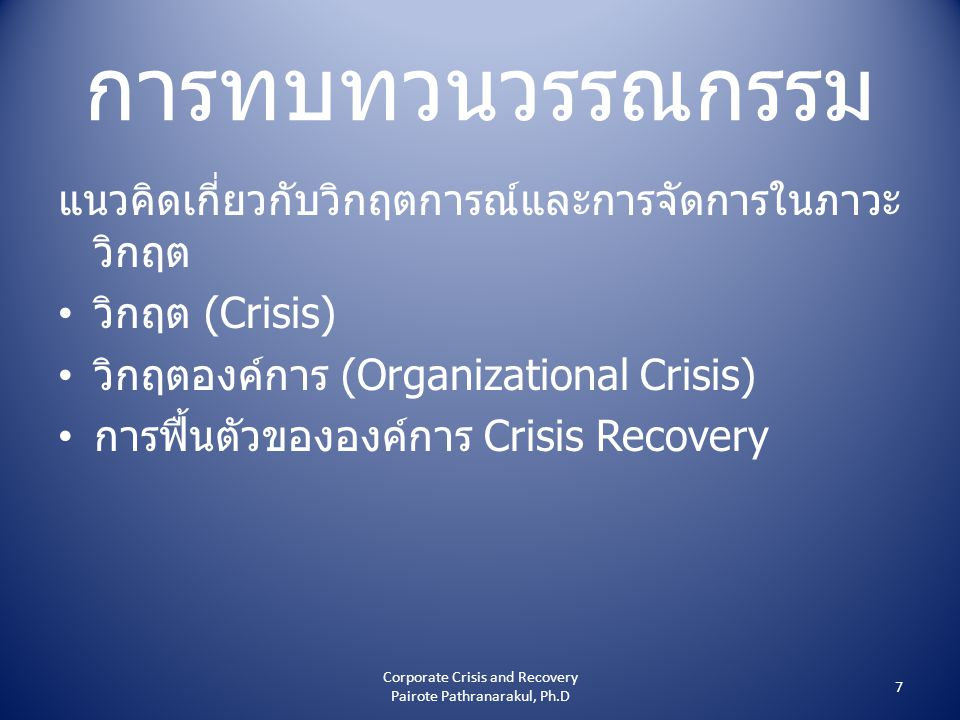 การทบทวนวรรณกรรม แนวคิดเกี่ยวกับวิกฤตการณ์และการจัดการในภาวะ วิกฤต • วิกฤต (Crisis) • วิกฤตองค์การ (Organizational Crisis) • การฟื้นตัวขององค์การ Crisis Recovery 7 Corporate Crisis and Recovery Pairote Pathranarakul, Ph.D