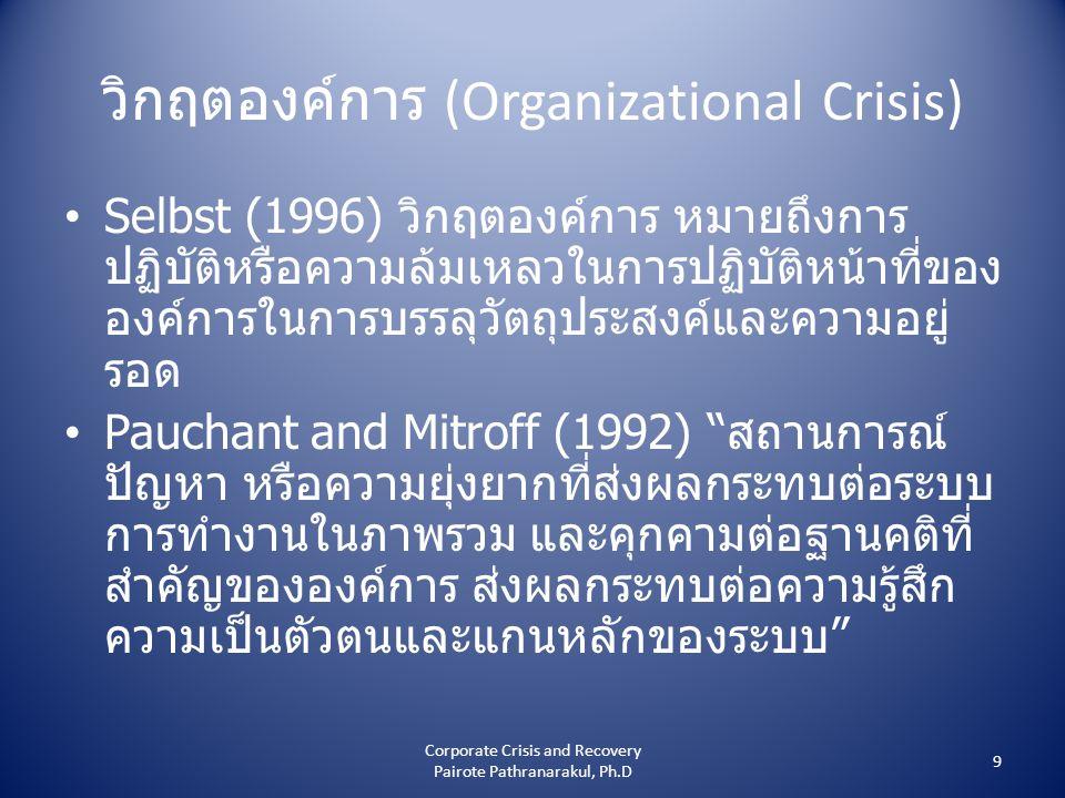 วิกฤตองค์การ (Organizational Crisis) • Selbst (1996) วิกฤตองค์การ หมายถึงการ ปฏิบัติหรือความล้มเหลวในการปฏิบัติหน้าที่ของ องค์การในการบรรลุวัตถุประสงค์และความอยู่ รอด • Pauchant and Mitroff (1992) สถานการณ์ ปัญหา หรือความยุ่งยากที่ส่งผลกระทบต่อระบบ การทำงานในภาพรวม และคุกคามต่อฐานคติที่ สำคัญขององค์การ ส่งผลกระทบต่อความรู้สึก ความเป็นตัวตนและแกนหลักของระบบ 9 Corporate Crisis and Recovery Pairote Pathranarakul, Ph.D
