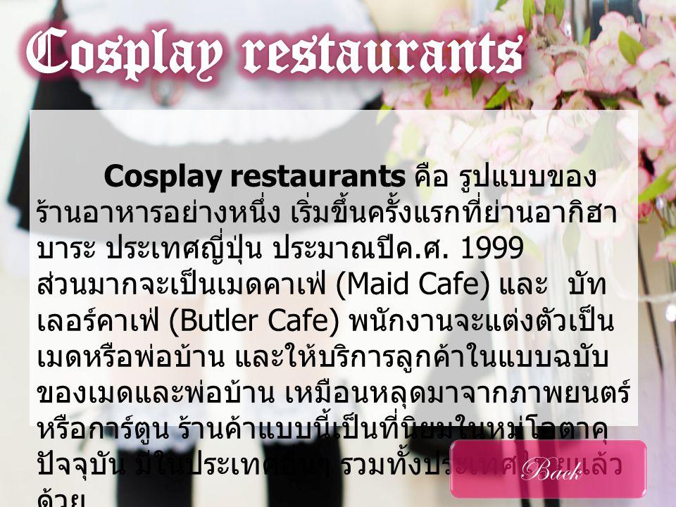 Maid Cafe • ลักษณะ เด่น • การแต่ง กาย การแต่ง กาย • เมนูอาหาร เมนูอาหาร Back เมดคาเฟ่ เป็นร้านอาหารที่มีต้น กำเนิดที่ประเทศญี่ปุ่นพนักงานจะแต่งชุด สาวใช้ ( เมด ) ประยุกต์ ผสมผสานความน่ารัก ทั้งกริยามารยาทของพนักงานก็จะต้องผ่าน การอบรมเพื่อเป็นสาวใช้ในอุดมคติที่พร้อม จะรับใช้นายท่านทั้งหลายด้วยความสมัคร ใจ นอกจากงานเสริฟแล้ว สาวๆเหล่านี้ ยังมีความสามารถในด้าน การแสดงทั้งร้องเพลงและ เต้น เพื่อให้ความบันเทิง แก่ลูกค้าอีกด้วย ถือว่าไม่ ธรรมดาทีเดียว ภาพตัวอย่าง @home Cafe • ศึกษาจาก วีดีโอ ศึกษาจาก วีดีโอ