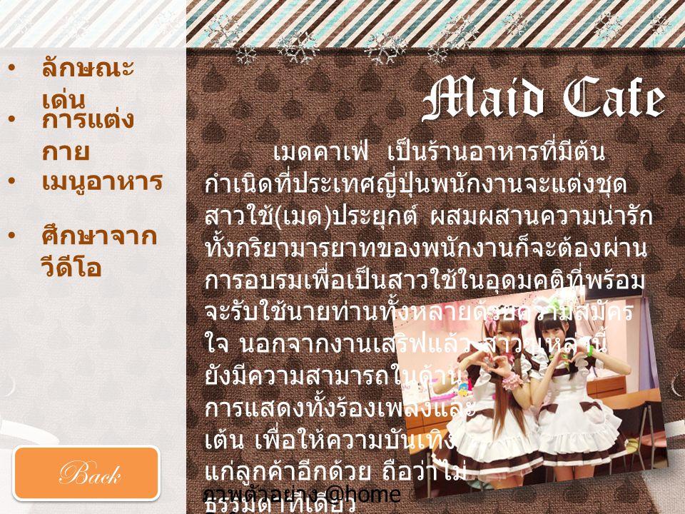 Maid Cafe • ลักษณะ เด่น • การแต่ง กาย การแต่ง กาย • เมนูอาหาร เมนูอาหาร Back เมดคาเฟ่ เป็นร้านอาหารที่มีต้น กำเนิดที่ประเทศญี่ปุ่นพนักงานจะแต่งชุด สาว