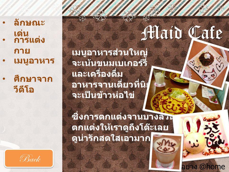 Maid Cafe • ลักษณะ เด่น ลักษณะ เด่น • การแต่ง กาย การแต่ง กาย • เมนูอาหาร Back ภาพตัวอย่าง @home Cafe เมนูอาหารส่วนใหญ่ จะเน้นขนมเบเกอร์รี่ และเครื่อง