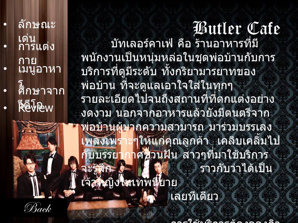 Butler Cafe • ลักษณะ เด่น ลักษณะ เด่น • การแต่ง กาย การแต่ง กาย • เมนูอาหา ร เมนูอาหา ร เสื้อเชิ้ตสีขาว เสื้อนอกสีดำ ( เสื้อกั๊ก / ทักซิโด้ / สูท ) กางเกงทรงกระบอกสีดำ ริบบิ้น / หูกระต่าย / เนคไท Back •ReviewReview • ศึกษาจาก วีดีโอ ศึกษาจาก วีดีโอ