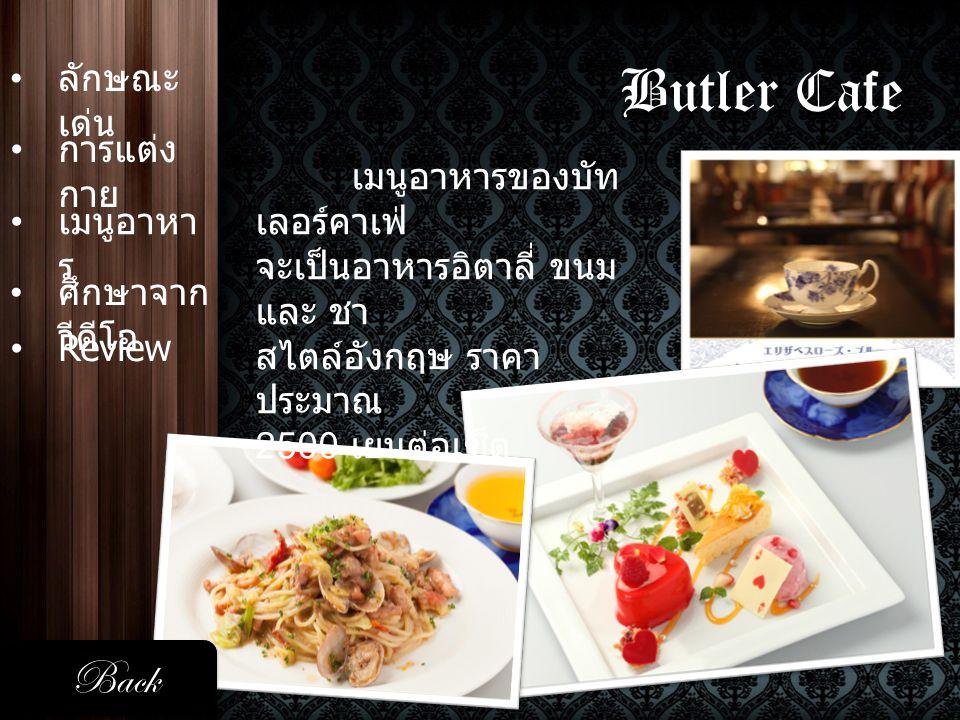 Butler Cafe • ลักษณะ เด่น ลักษณะ เด่น • การแต่ง กาย การแต่ง กาย • เมนูอาหา ร เมนูอาหารของบัท เลอร์คาเฟ่ จะเป็นอาหารอิตาลี่ ขนม และ ชา สไตล์อังกฤษ ราคา