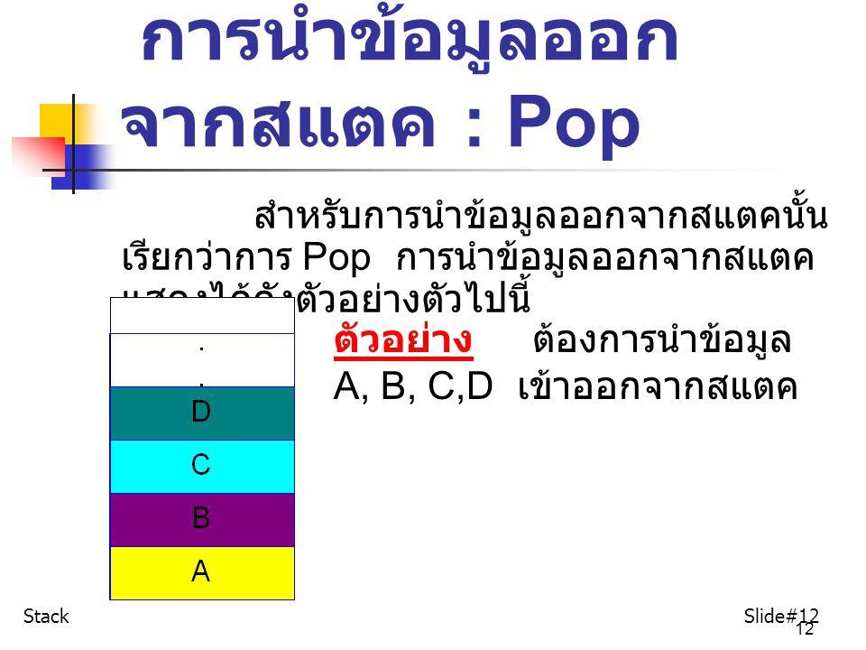 12 การนำข้อมูลออก จากสแตค : Pop สำหรับการนำข้อมูลออกจากสแตคนั้น เรียกว่าการ Pop การนำข้อมูลออกจากสแตค แสดงได้ดังตัวอย่างตัวไปนี้ ตัวอย่าง ต้องการนำข้อ