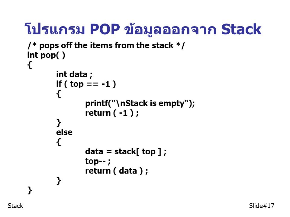 โปรแกรม POP ข้อมูลออกจาก Stack Stack Slide#17 /* pops off the items from the stack */ int pop( ) { int data ; if ( top == -1 ) { printf(