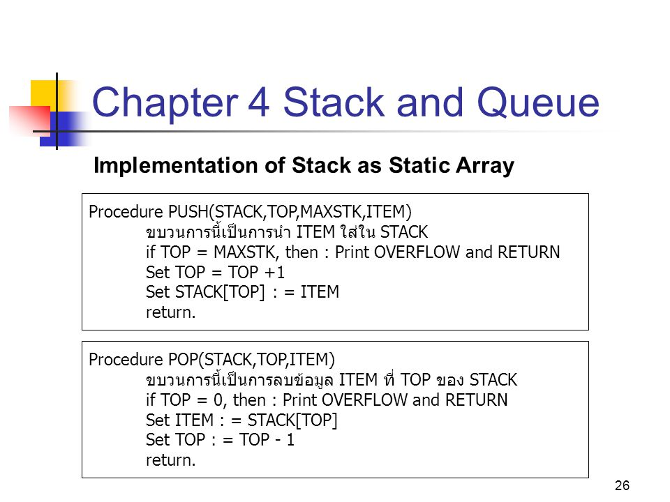 26 Chapter 4 Stack and Queue Implementation of Stack as Static Array Procedure PUSH(STACK,TOP,MAXSTK,ITEM) ขบวนการนี้เป็นการนำ ITEM ใส่ใน STACK if TOP