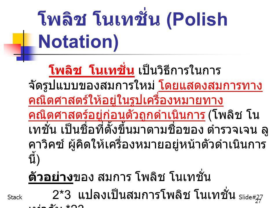 27 โพลิช โนเทชั่น (Polish Notation) โพลิช โนเทชั่น เป็นวิธีการในการ จัดรูปแบบของสมการใหม่ โดยแสดงสมการทาง คณิตศาสตร์ให้อยู่ในรูปเครื่องหมายทาง คณิตศาส