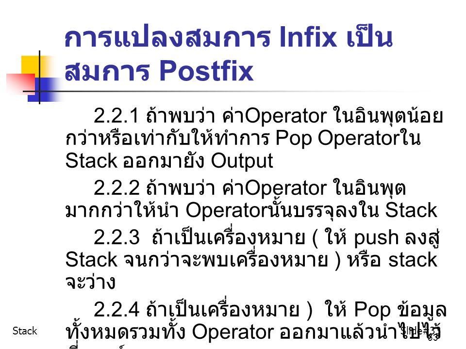 33 การแปลงสมการ Infix เป็น สมการ Postfix 2.2.1 ถ้าพบว่า ค่า Operator ในอินพุตน้อย กว่าหรือเท่ากับให้ทำการ Pop Operator ใน Stack ออกมายัง Output 2.2.2