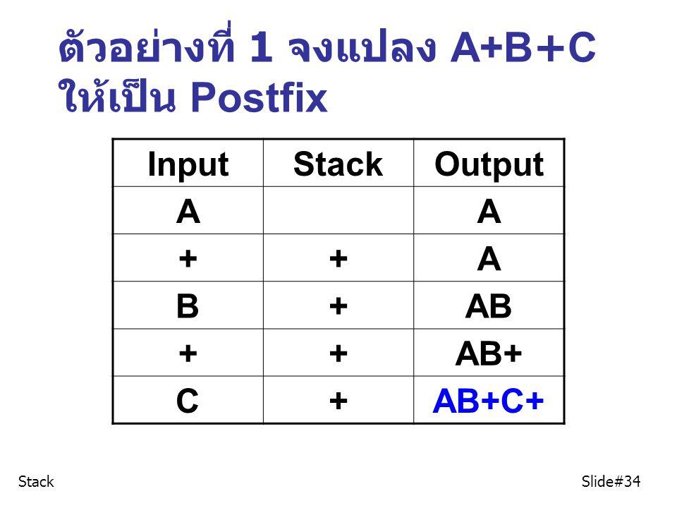 ตัวอย่างที่ 1 จงแปลง A+B+C ให้เป็น Postfix InputStackOutput AA ++A B+AB ++AB+ C+AB+C+ Stack Slide#34