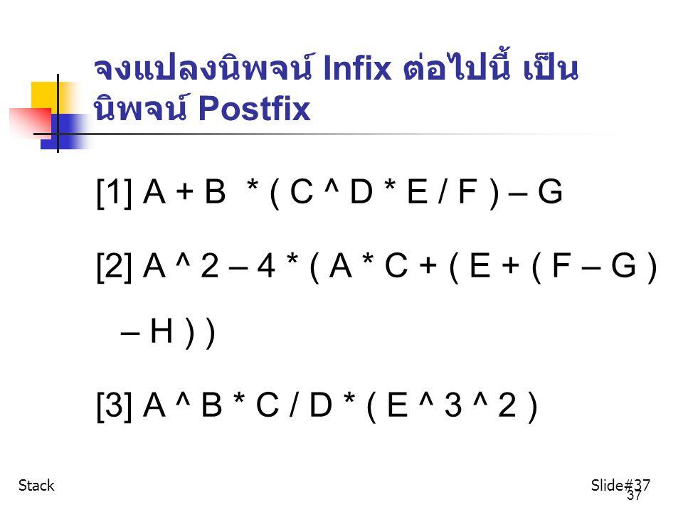 37 จงแปลงนิพจน์ Infix ต่อไปนี้ เป็น นิพจน์ Postfix [1] A + B * ( C ^ D * E / F ) – G [2] A ^ 2 – 4 * ( A * C + ( E + ( F – G ) – H ) ) [3] A ^ B * C /