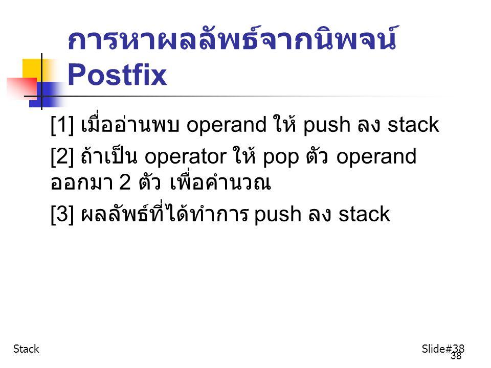 38 การหาผลลัพธ์จากนิพจน์ Postfix [1] เมื่ออ่านพบ operand ให้ push ลง stack [2] ถ้าเป็น operator ให้ pop ตัว operand ออกมา 2 ตัว เพื่อคำนวณ [3] ผลลัพธ์