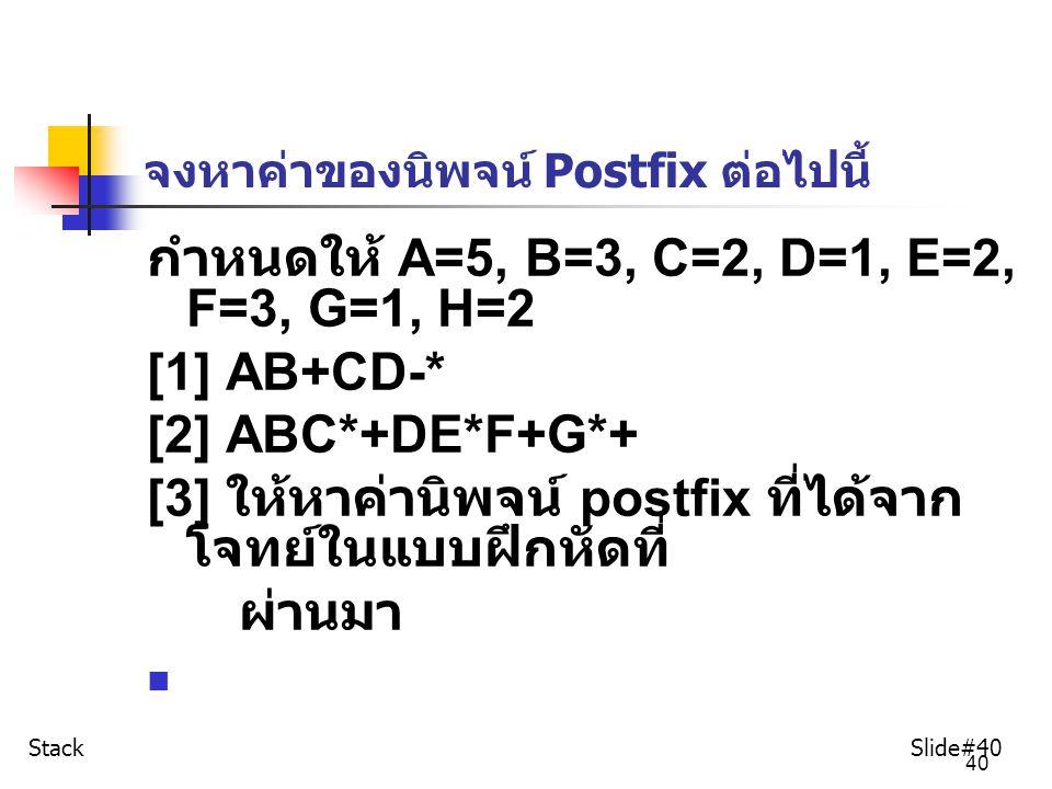 40 จงหาค่าของนิพจน์ Postfix ต่อไปนี้ กำหนดให้ A=5, B=3, C=2, D=1, E=2, F=3, G=1, H=2 [1] AB+CD-* [2] ABC*+DE*F+G*+ [3] ให้หาค่านิพจน์ postfix ที่ได้จา