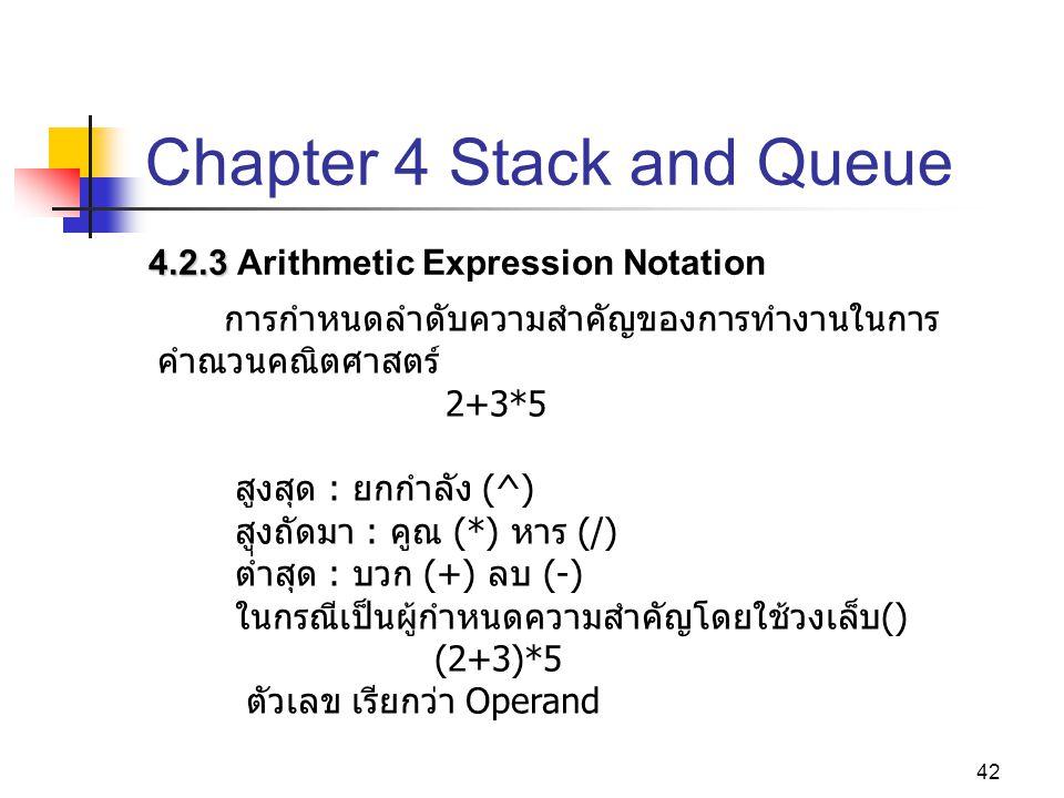 42 Chapter 4 Stack and Queue 4.2.3 4.2.3 Arithmetic Expression Notation การกำหนดลำดับความสำคัญของการทำงานในการ คำณวนคณิตศาสตร์ 2+3*5 สูงสุด : ยกกำลัง