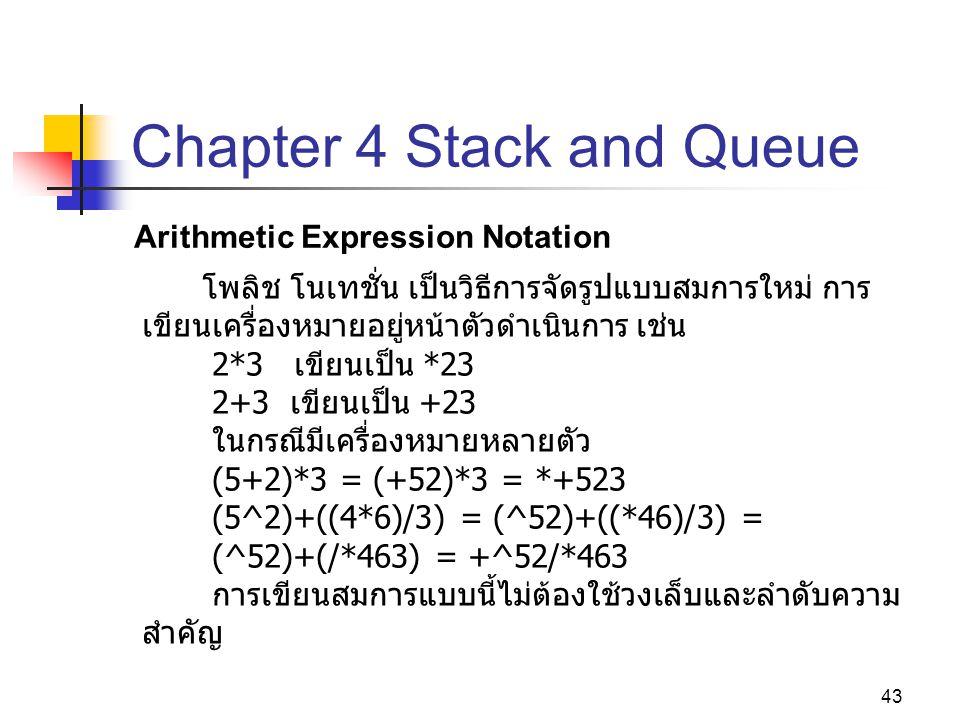 43 Chapter 4 Stack and Queue Arithmetic Expression Notation โพลิช โนเทชั่น เป็นวิธีการจัดรูปแบบสมการใหม่ การ เขียนเครื่องหมายอยู่หน้าตัวดำเนินการ เช่น