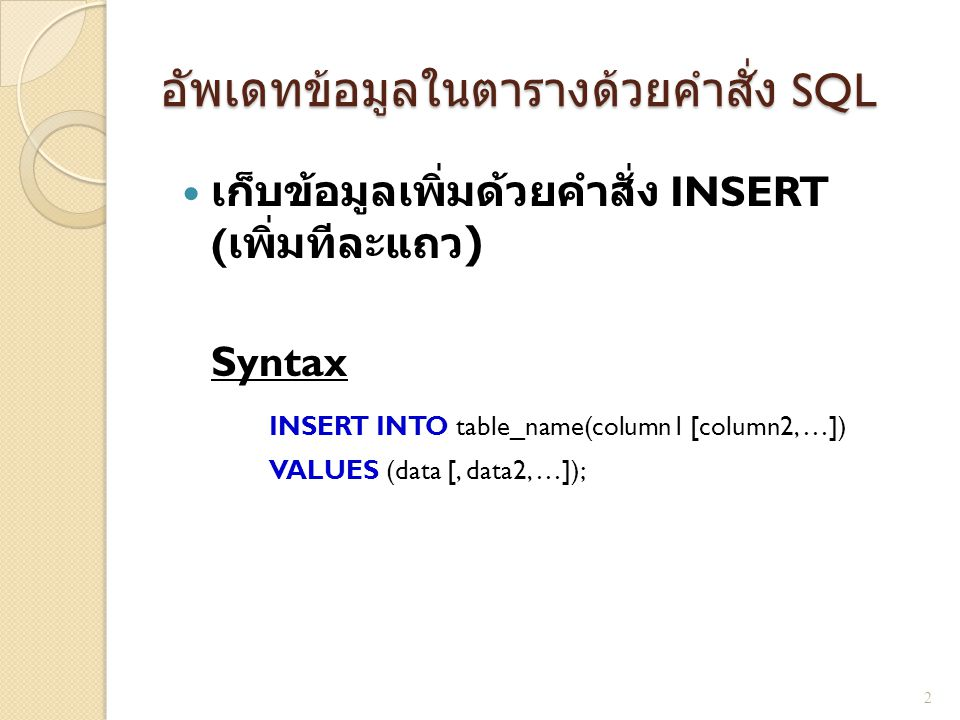 อัพเดทข้อมูลในตารางด้วยคำสั่ง SQL  เก็บข้อมูลเพิ่มด้วยคำสั่ง INSERT ( เพิ่มทีละแถว ) Syntax INSERT INTO table_name(column1 [column2, …]) VALUES (data [, data2, …]); 2