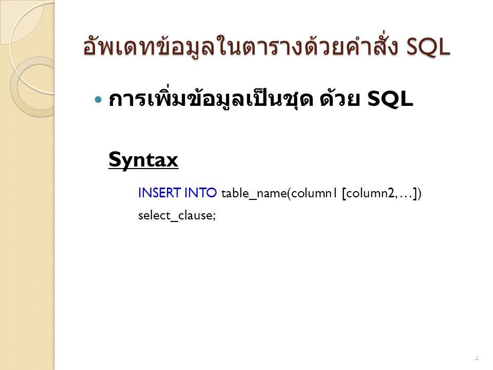 อัพเดทข้อมูลในตารางด้วยคำสั่ง SQL  การเพิ่มข้อมูลเป็นชุด ด้วย SQL Syntax INSERT INTO table_name(column1 [column2, …]) select_clause; 4
